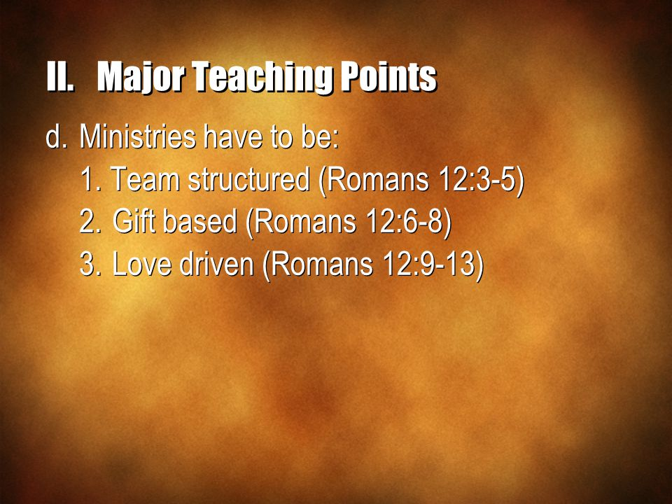 II.Major Teaching Points d.Ministries have to be: 1. Team structured (Romans 12:3-5) 2.Gift based (Romans 12:6-8) 3.Love driven (Romans 12:9-13) d.Min