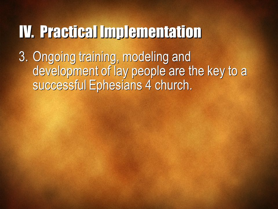 IV.Practical Implementation 3.Ongoing training, modeling and development of lay people are the key to a successful Ephesians 4 church.