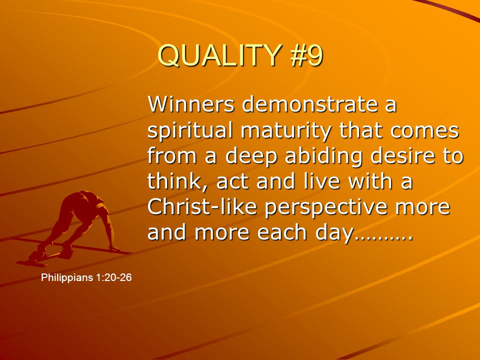 QUALITY #9 Winners demonstrate a spiritual maturity that comes from a deep abiding desire to think, act and live with a Christ-like perspective more a