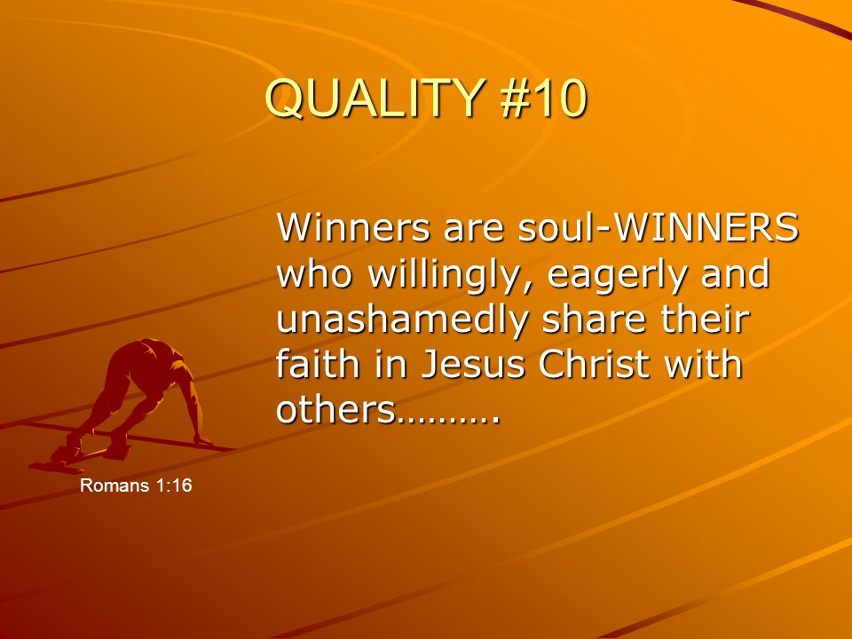 QUALITY #10 Winners are soul-WINNERS who willingly, eagerly and unashamedly share their faith in Jesus Christ with others………. Romans 1:16
