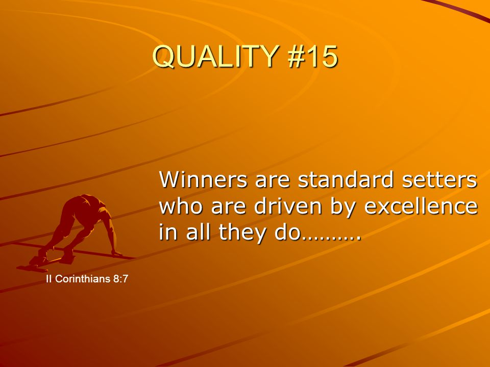 QUALITY #15 Winners are standard setters who are driven by excellence in all they do………. II Corinthians 8:7