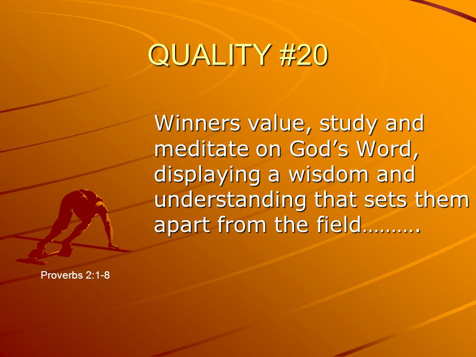QUALITY #20 Winners value, study and meditate on God's Word, displaying a wisdom and understanding that sets them apart from the field……….
