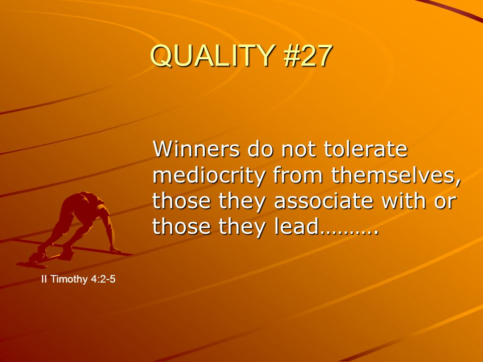 QUALITY #27 Winners do not tolerate mediocrity from themselves, those they associate with or those they lead………. II Timothy 4:2-5