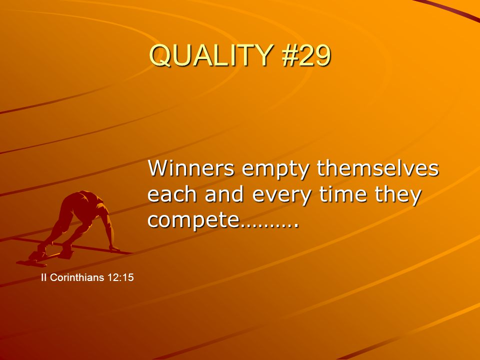 QUALITY #29 Winners empty themselves each and every time they compete………. II Corinthians 12:15