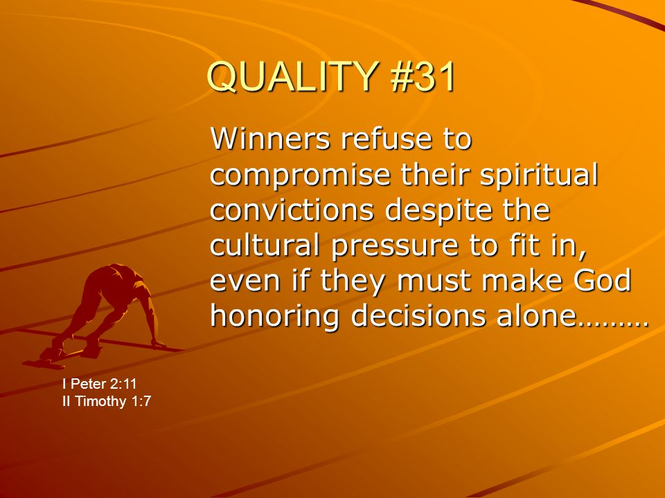 QUALITY #31 Winners refuse to compromise their spiritual convictions despite the cultural pressure to fit in, even if they must make God honoring decisions alone……… I Peter 2:11 II Timothy 1:7