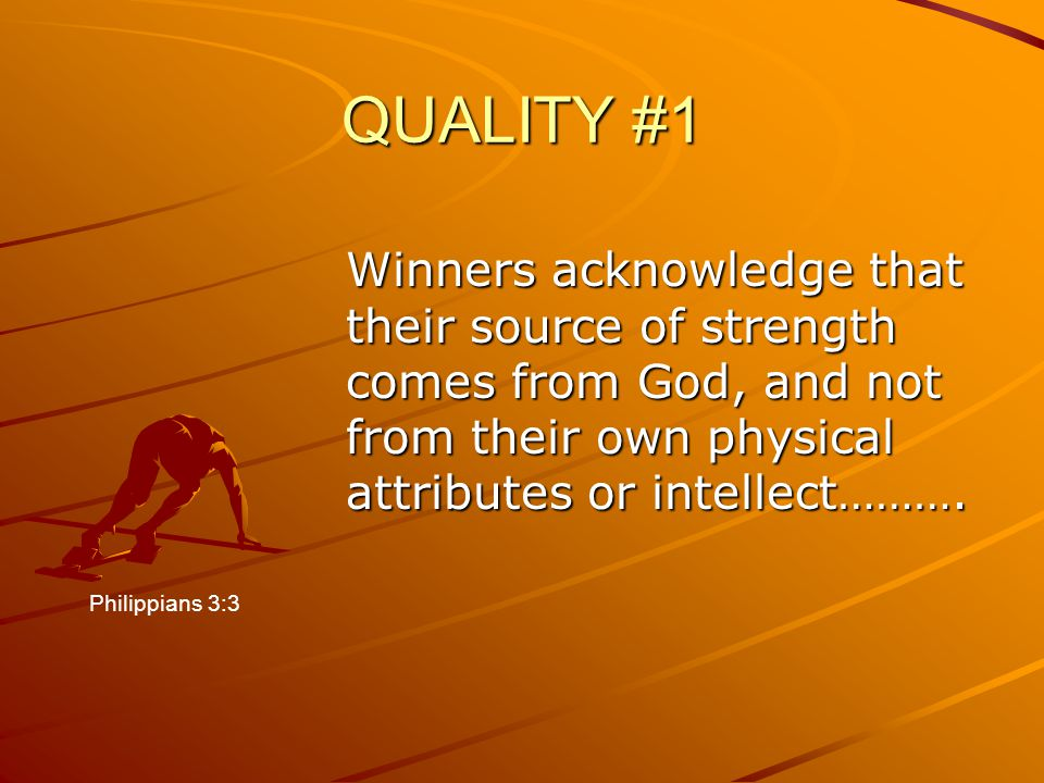 QUALITY #1 Winners acknowledge that their source of strength comes from God, and not from their own physical attributes or intellect……….