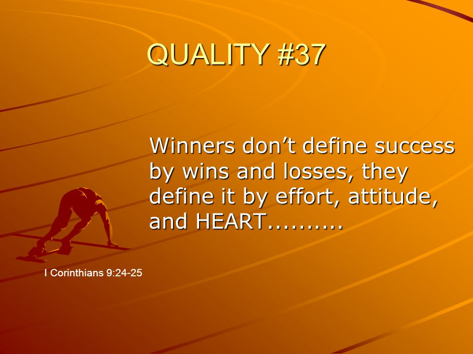 QUALITY #37 Winners don't define success by wins and losses, they define it by effort, attitude, and HEART..........