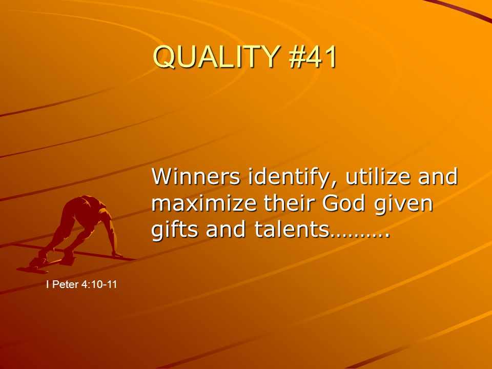 QUALITY #41 Winners identify, utilize and maximize their God given gifts and talents………. I Peter 4:10-11