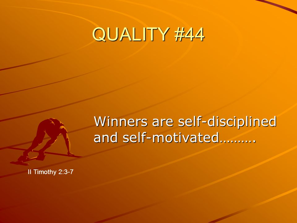 QUALITY #44 Winners are self-disciplined and self-motivated………. II Timothy 2:3-7