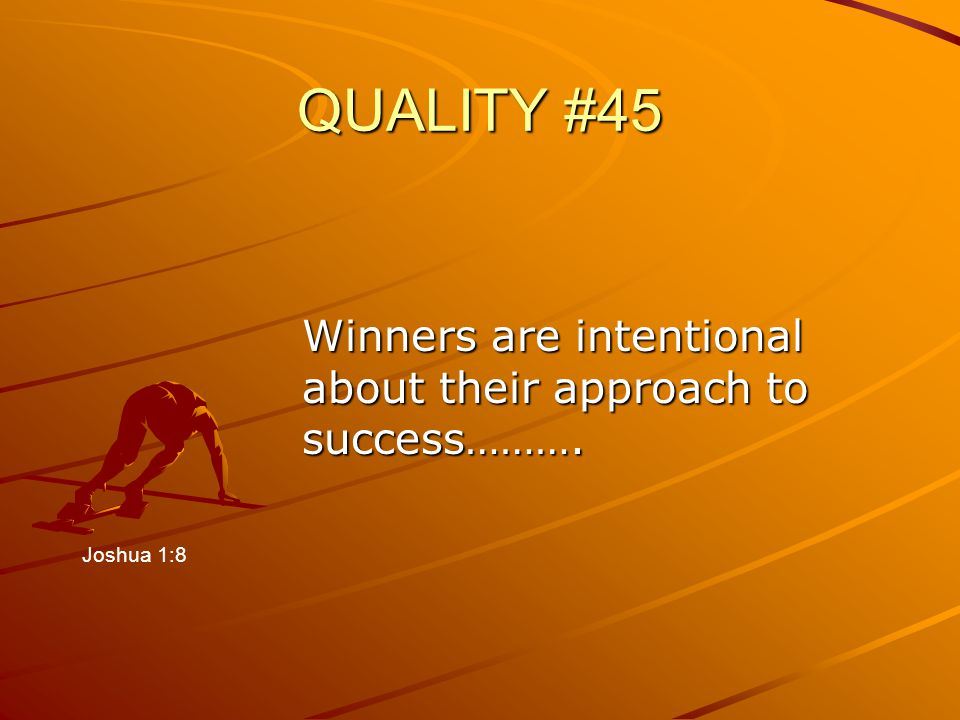 QUALITY #45 Winners are intentional about their approach to success………. Joshua 1:8