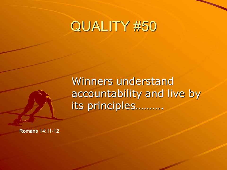 QUALITY #50 Winners understand accountability and live by its principles………. Romans 14:11-12