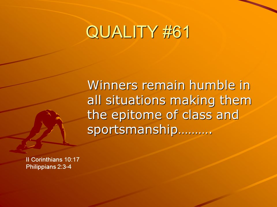 QUALITY #61 Winners remain humble in all situations making them the epitome of class and sportsmanship………. II Corinthians 10:17 Philippians 2:3-4