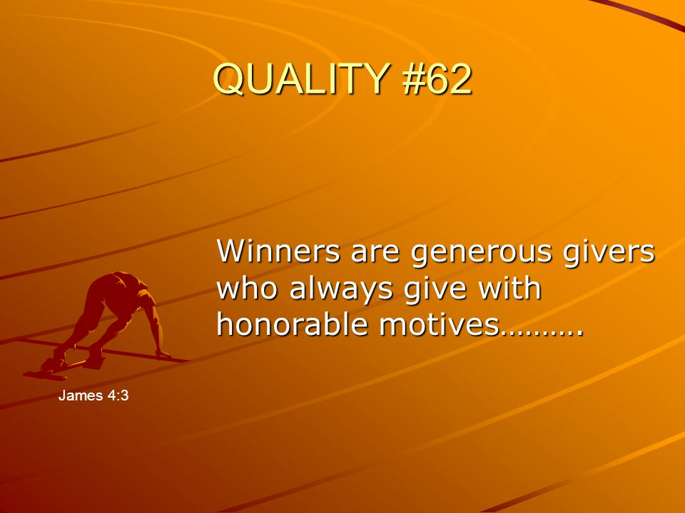 QUALITY #62 Winners are generous givers who always give with honorable motives………. James 4:3