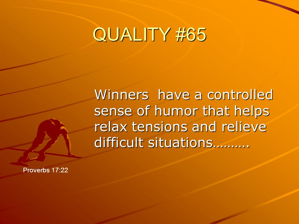 QUALITY #65 Winners have a controlled sense of humor that helps relax tensions and relieve difficult situations……….
