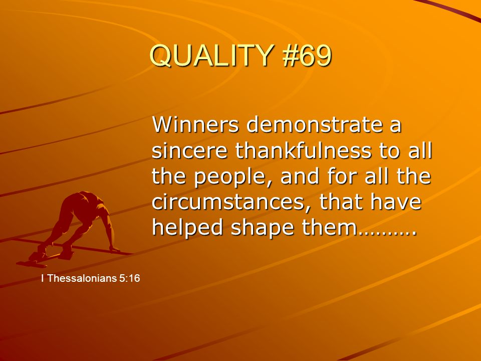 QUALITY #69 Winners demonstrate a sincere thankfulness to all the people, and for all the circumstances, that have helped shape them………. I Thessalonia