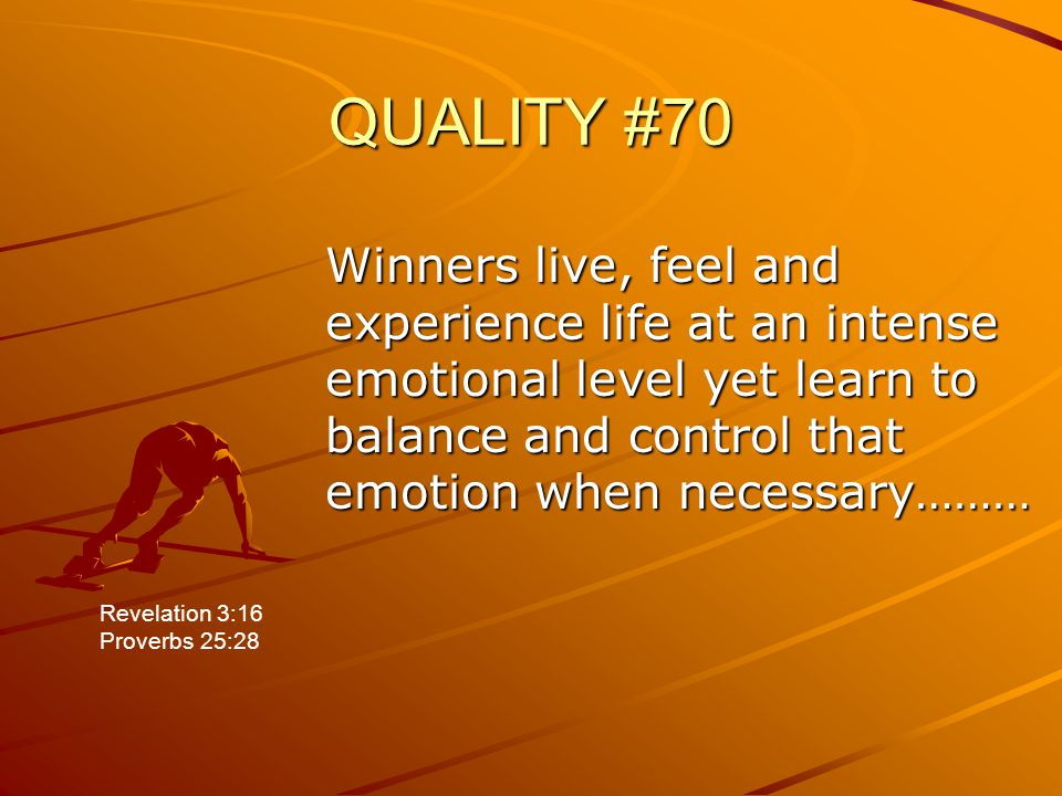 QUALITY #70 Winners live, feel and experience life at an intense emotional level yet learn to balance and control that emotion when necessary……… Revel