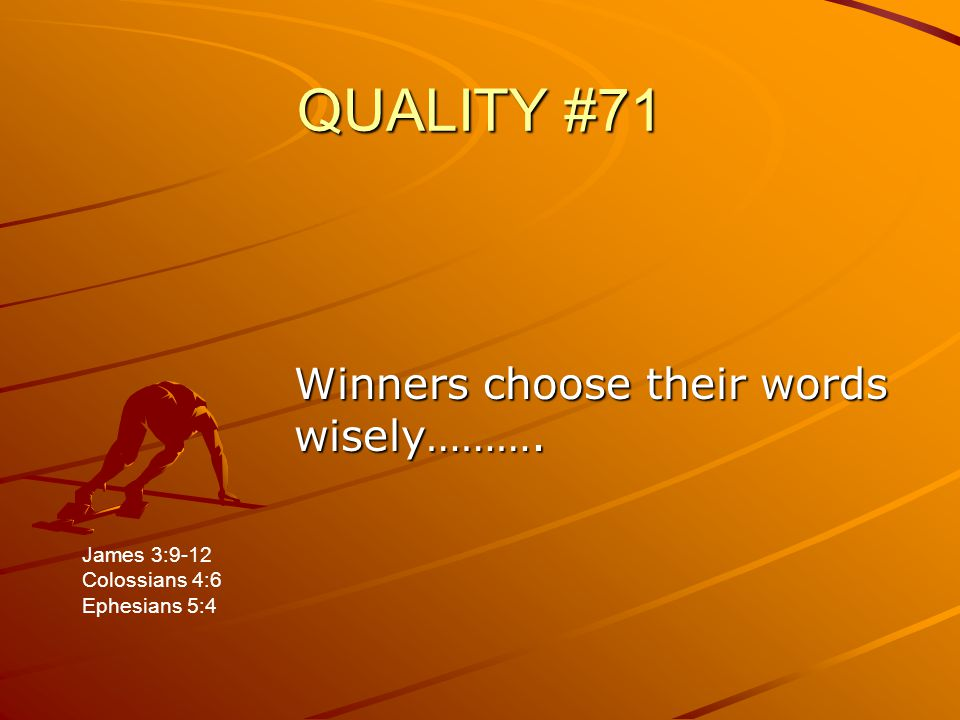 QUALITY #71 Winners choose their words wisely………. James 3:9-12 Colossians 4:6 Ephesians 5:4