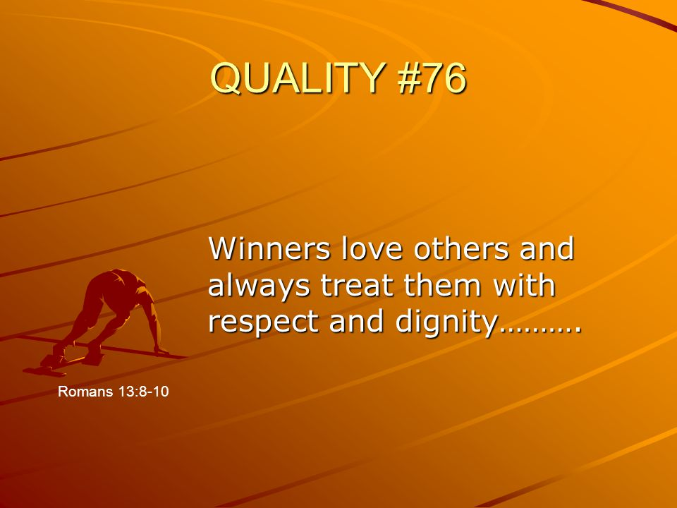 QUALITY #76 Winners love others and always treat them with respect and dignity………. Romans 13:8-10