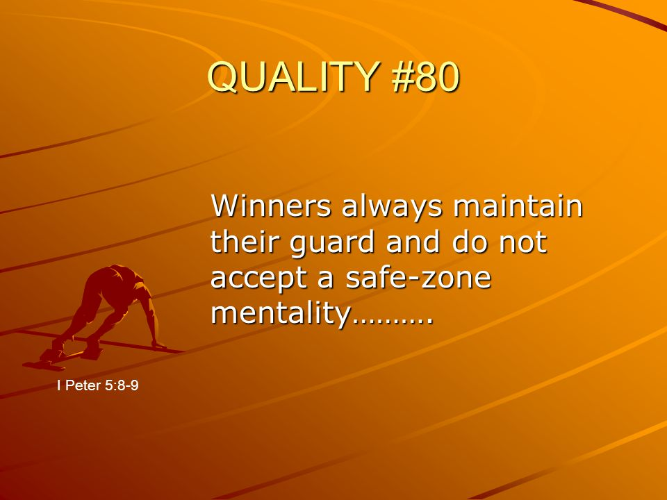 QUALITY #80 Winners always maintain their guard and do not accept a safe-zone mentality………. I Peter 5:8-9