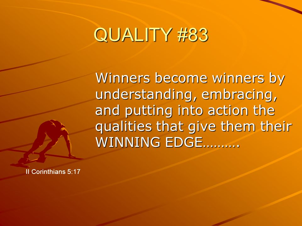 QUALITY #83 Winners become winners by understanding, embracing, and putting into action the qualities that give them their WINNING EDGE……….
