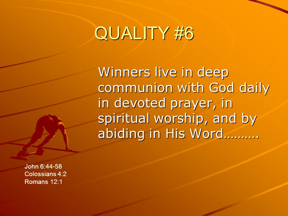 QUALITY #6 Winners live in deep communion with God daily in devoted prayer, in spiritual worship, and by abiding in His Word………. John 6:44-58 Colossia