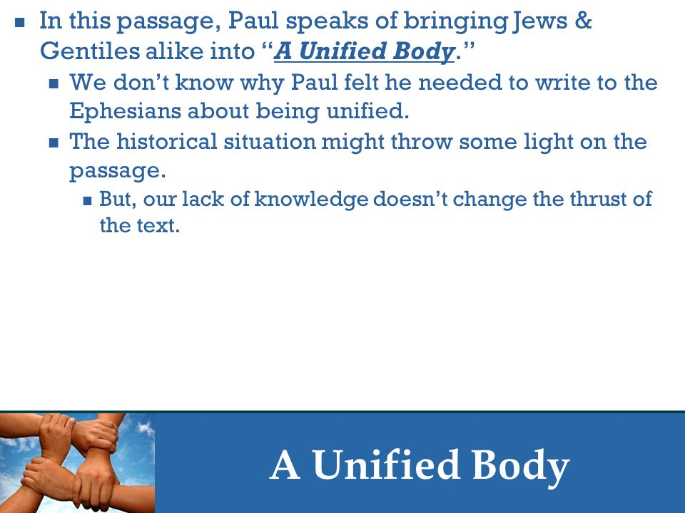 A Unified Body In this passage, Paul speaks of bringing Jews & Gentiles alike into A Unified Body. We don't know why Paul felt he needed to write to the Ephesians about being unified.