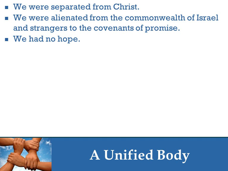 A Unified Body We were separated from Christ. We were alienated from the commonwealth of Israel and strangers to the covenants of promise. We had no h
