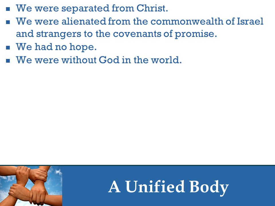 A Unified Body We were separated from Christ.