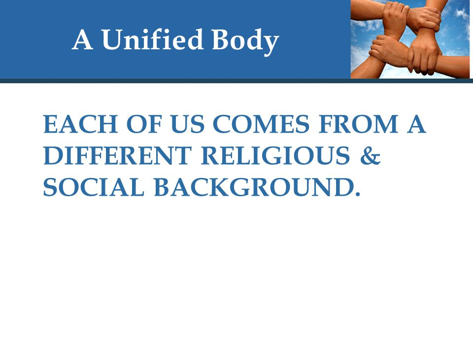 A Unified Body EACH OF US COMES FROM A DIFFERENT RELIGIOUS & SOCIAL BACKGROUND.