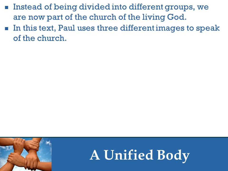 A Unified Body Instead of being divided into different groups, we are now part of the church of the living God.