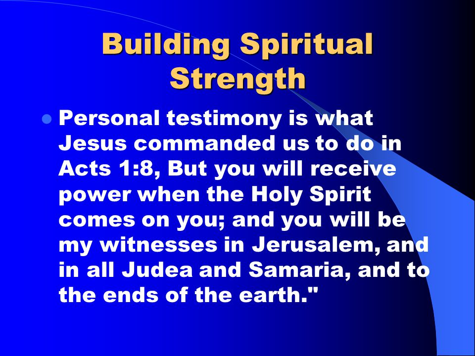Building Spiritual Strength Spiritual strength comes from regular encounters with The Spirit of God. – We encounter God In our music Our prayer Our Bi