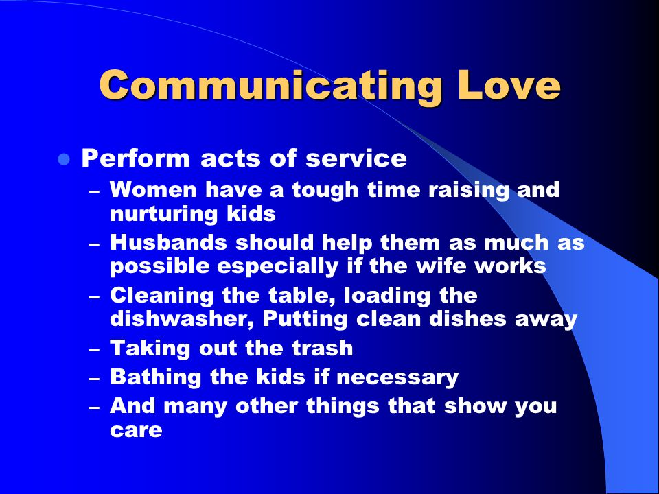 Communicating Love Have non sexual physical contact – Men should hold their wives so that they feel protected and secure – They should be hugged and k