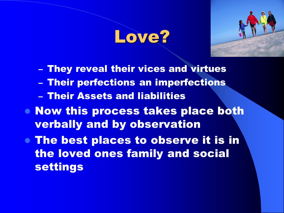 What is Love? Love is an emotion. Emotions move people – Love draws people to one another – They want to get to know one another – So they make themse