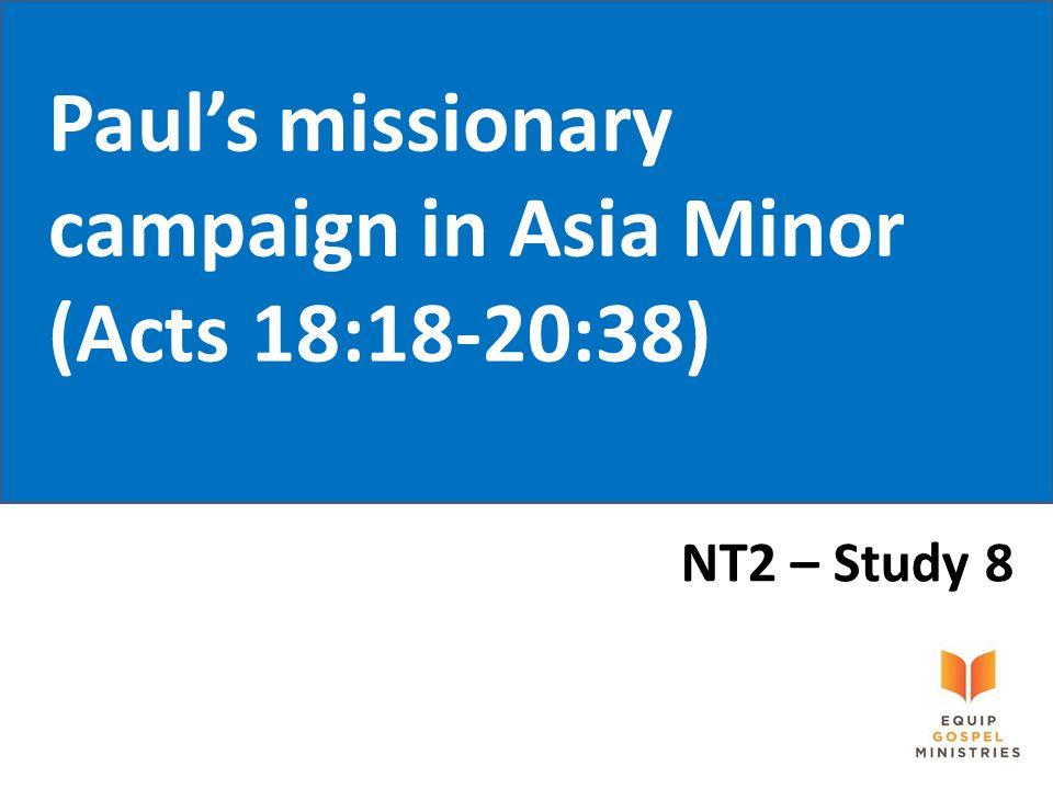 Paul's missionary campaign in Asia Minor (Acts 18:18-20:38) NT2 – Study 8