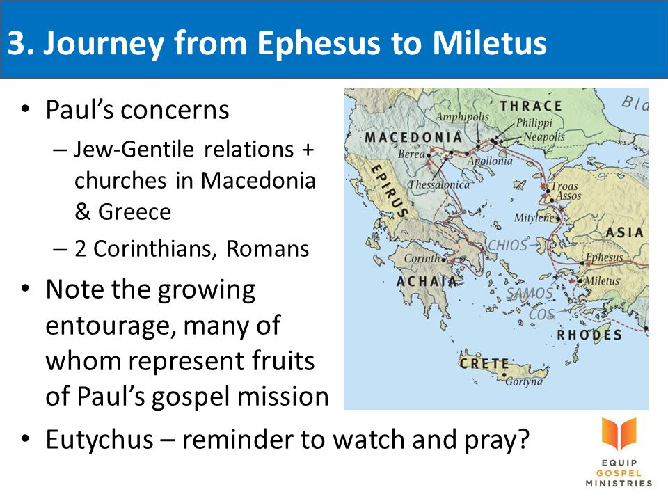 3. Journey from Ephesus to Miletus Paul's concerns – Jew-Gentile relations + churches in Macedonia & Greece – 2 Corinthians, Romans Note the growing e