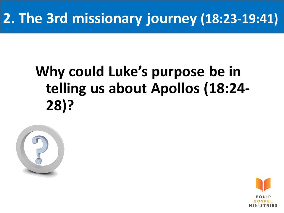 2. The 3rd missionary journey (18:23-19:41) Why could Luke's purpose be in telling us about Apollos (18:24- 28)?