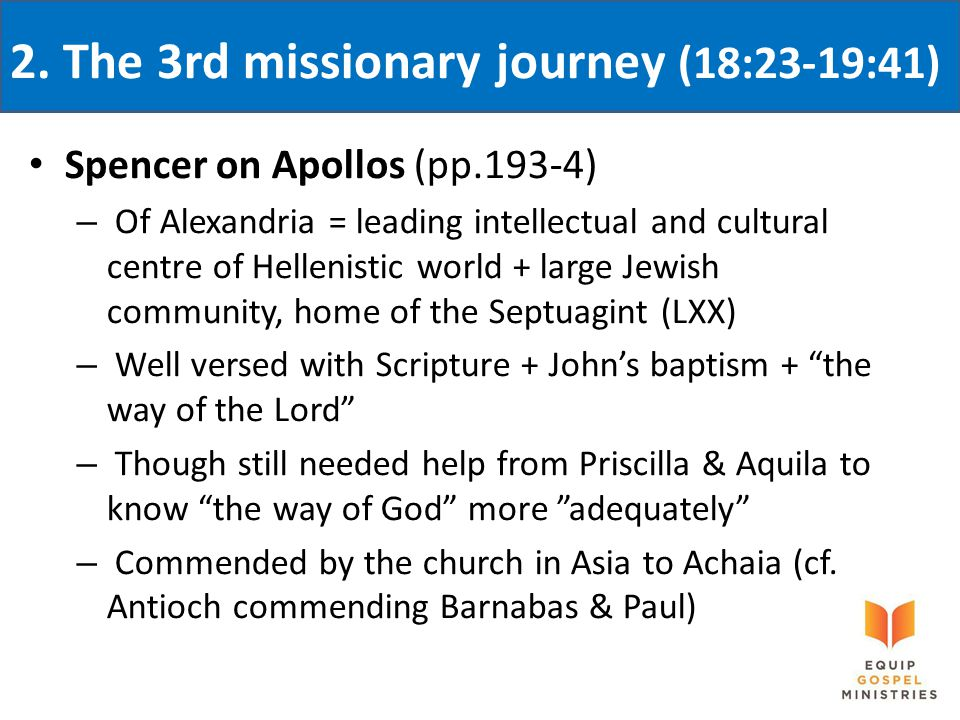2. The 3rd missionary journey (18:23-19:41) Spencer on Apollos (pp.193-4) – Of Alexandria = leading intellectual and cultural centre of Hellenistic wo