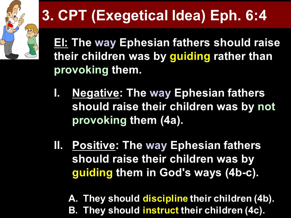 3. CPT (Exegetical Idea) Eph. 6:4 I.Negative: The way Ephesian fathers should raise their children was by not provoking them (4a). II.Positive: The wa