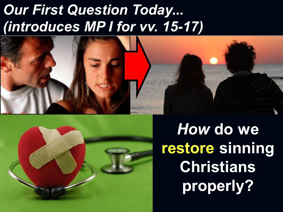 How do we restore sinning Christians properly? Our First Question Today... (introduces MP I for vv. 15-17)