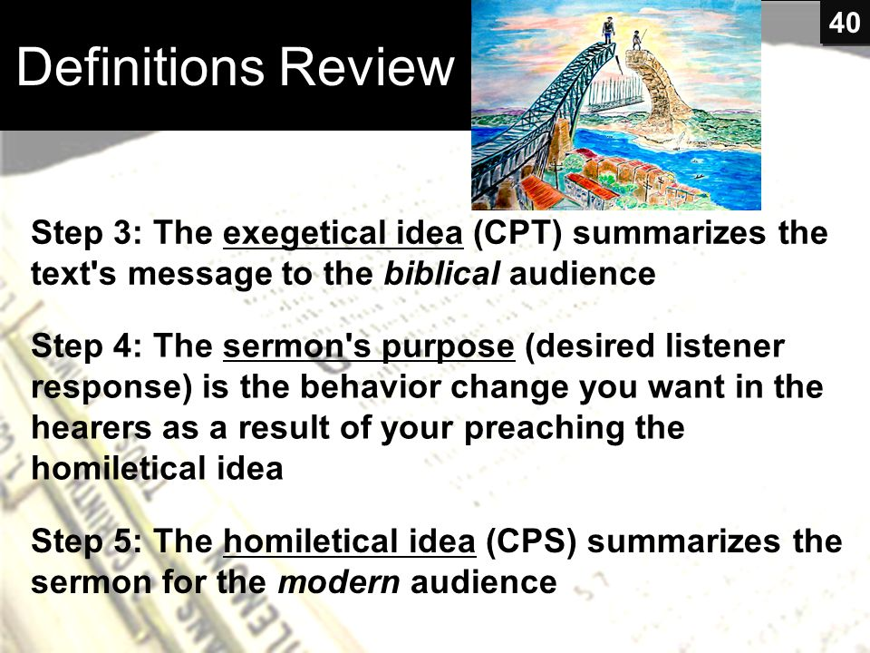 Definitions Review Step 3: The exegetical idea (CPT) summarizes the text's message to the biblical audience Step 4: The sermon's purpose (desired list
