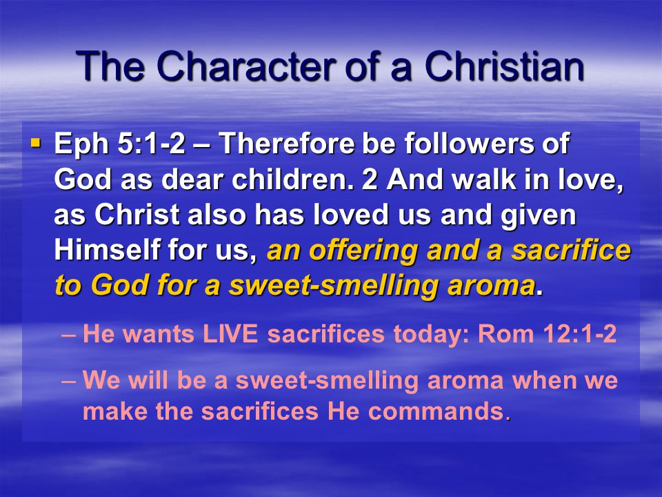 The Character of a Christian  Eph 5:1-2 – Therefore be followers of God as dear children.