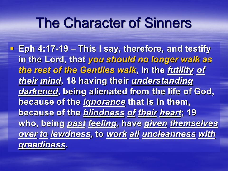 The Character of Sinners  Eph 4:17-19 – This I say, therefore, and testify in the Lord, that you should no longer walk as the rest of the Gentiles walk, in the futility of their mind, 18 having their understanding darkened, being alienated from the life of God, because of the ignorance that is in them, because of the blindness of their heart; 19 who, being past feeling, have given themselves over to lewdness, to work all uncleanness with greediness.