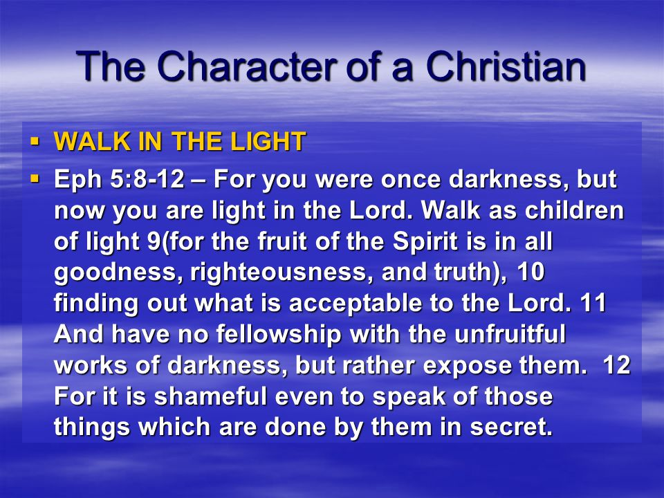 The Character of a Christian  WALK WITH WISDOM  Eph 5:15-17 – See then that you walk circumspectly, not as fools but as wise, 16 redeeming the time, because the days are evil.