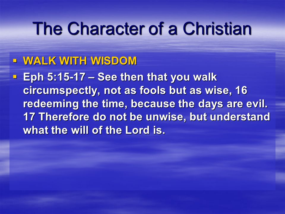 The Character of a Christian  WALK WITH WISDOM  Eph 5:18-21 – And do not be drunk with wine, in which is dissipation; but be filled with the Spirit, 19 speaking to one another in psalms and hymns and spiritual songs, singing and making melody in your heart to the Lord, 20 giving thanks always for all things to God the Father in the name of our Lord Jesus Christ, 21 submitting to one another in the fear of God.