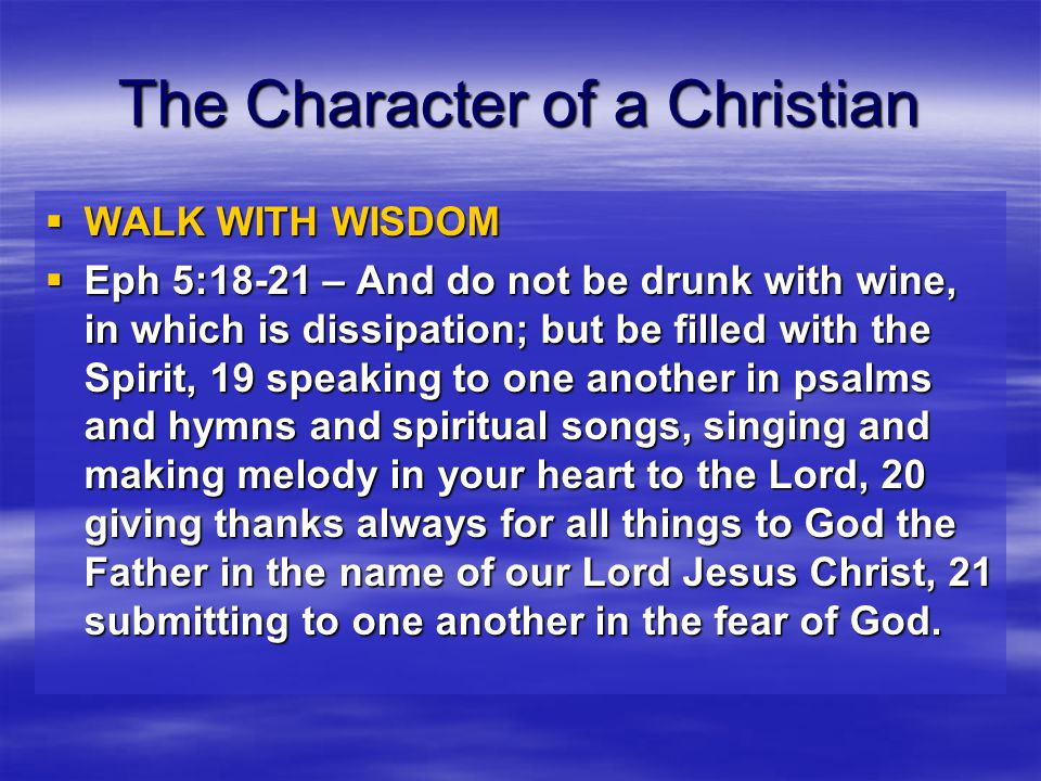 The Character of a Christian  WALK WITH WISDOM  Eph 5:18-21 – And do not be drunk with wine, in which is dissipation; but be filled with the Spirit, 19 speaking to one another in psalms and hymns and spiritual songs, singing and making melody in your heart to the Lord, 20 giving thanks always for all things to God the Father in the name of our Lord Jesus Christ, 21 submitting to one another in the fear of God.