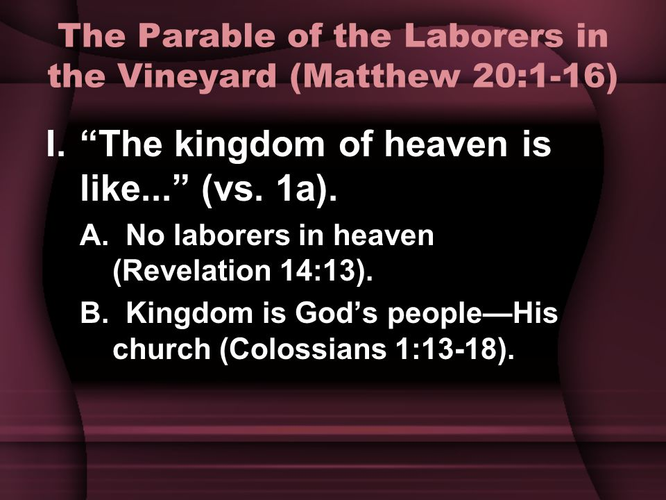 The Parable of the Laborers in the Vineyard (Matthew 20:1-16) I. The kingdom of heaven is like... (vs.