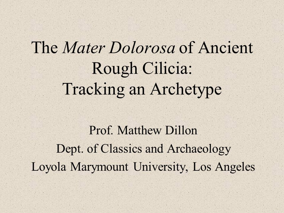 The Mater Dolorosa of Ancient Rough Cilicia: Tracking an Archetype Prof. Matthew Dillon Dept. of Classics and Archaeology Loyola Marymount University,