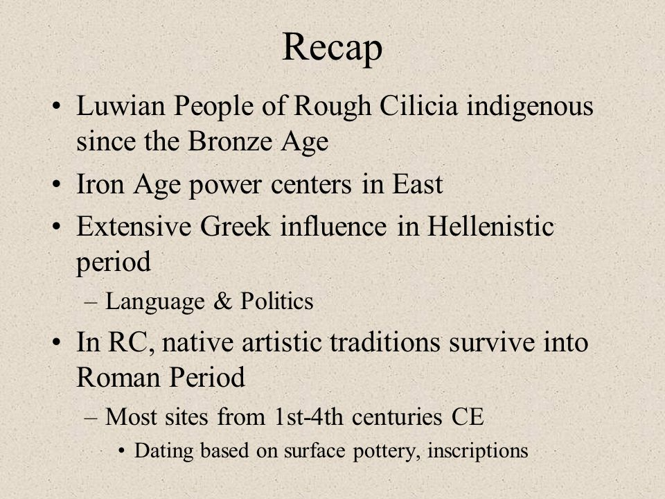 Recap Luwian People of Rough Cilicia indigenous since the Bronze Age Iron Age power centers in East Extensive Greek influence in Hellenistic period –L