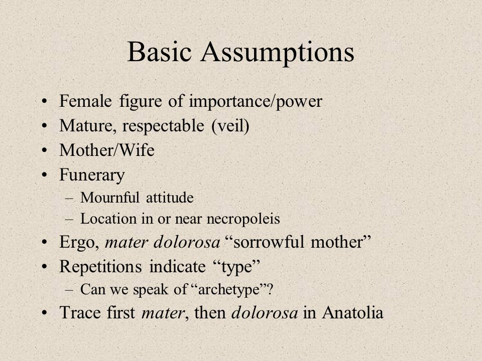 Basic Assumptions Female figure of importance/power Mature, respectable (veil) Mother/Wife Funerary –Mournful attitude –Location in or near necropolei