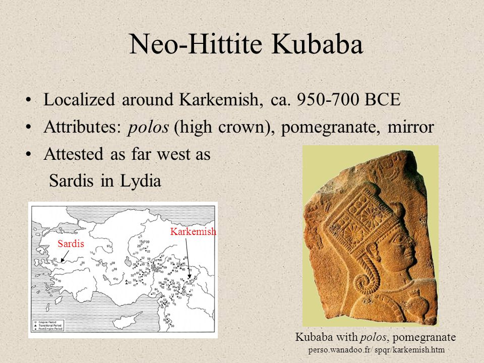 Neo-Hittite Kubaba Localized around Karkemish, ca. 950-700 BCE Attributes: polos (high crown), pomegranate, mirror Attested as far west as Sardis in L